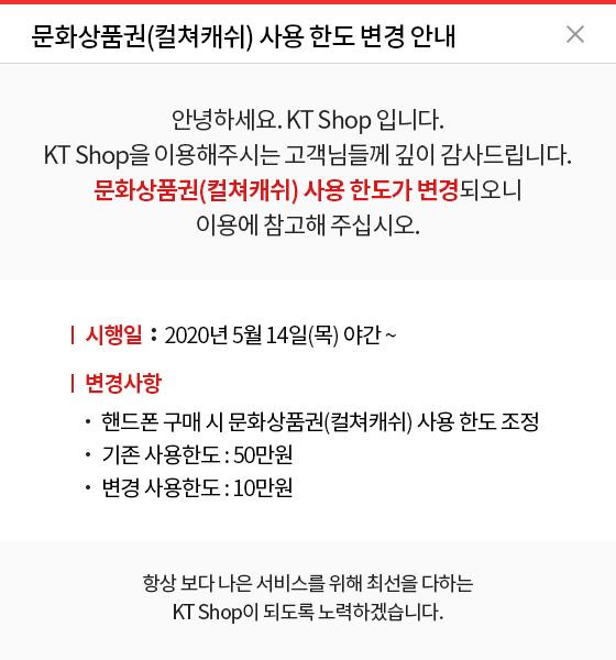 문화상품권(컬쳐캐쉬) 사용 한도 변경 안내 안녕하세요. KT Shop 입니다. KT Shop을 이용해주시는 고객님들께 깊이 감사드립니다. 문화상품권(컬쳐캐쉬) 사용 한도가 변경되오니 이용에 참고해 주십시오. - 시행일 : 2020년 5월 14일(목) 야간 ~ -변경사항 : 핸드폰 구매 시 문화상품권(컬쳐캐쉬) 사용 한도 조정, 기존 사용한도 : 50만원, 변경 사용한도 : 10만원 항상 보다 나은 서비스를 위해 최선을 다하는 KT Shop이 되도록 노력하겠습니다.