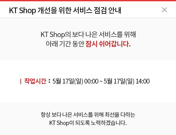 KT Shop 개선을 위한 서비스 점검 안내 / KT Shop의 보다 나은 서비스를 위해 아래 기간 동안 잠시 쉬어갑니다. 작업시간 : 5월 17일(일) 00:00 ~ 5월 17일(일) 14:00 / 항상 보다 나은 서비스를 위해 최선을 다하는 KT Shop이 되도록 노력하겠습니다.