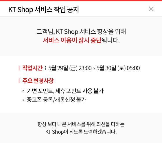KT Shop 서비스 작업 공지. 고객님, KT Shop 서비스 향상을 위해 서비스 이용이 잠시 중단됩니다. 작업시간 : 5월 29일(금) 23:00 ~ 5월 30일(토) 05:00 주요 변경사항 : - 기변 포인트, 제휴 포인트 사용 불가 - 중고폰 등록/개통신청 불가. 항상 보다 나은 서비스를 위해 최선을 다하는 KT Shop이 되도록 노력하겠습니다.