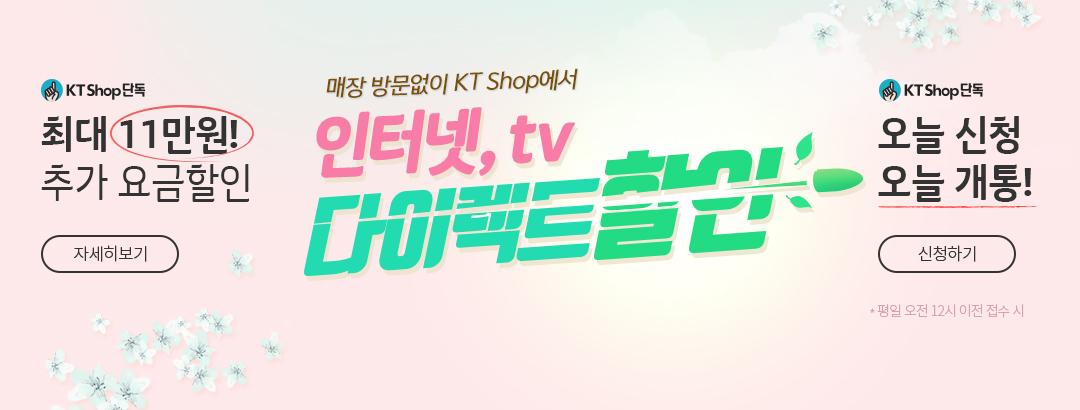 KT Shop 단독 | 최대 11만원! 추가 요금할인 | 자세히 보기 | 매장 방문없이 KT Shop에서 인터넷, tv 다이렉트할인 | KT Shop 단독 | 오늘 신청 오늘 개통! | 신청하기