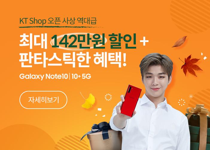 KT Shop 오픈 사상 역대급 최대 142만원할인+ 판타스틱한 혜택! Galaxy Note10 │10+5G│자세히보기